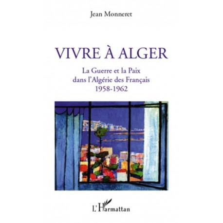 Vivre à Alger - La Guerre et la Paix dans l'Algérie des Français 1958-1962