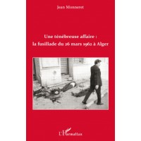 Une ténébreuse affaire: la fusillade du 26 mars 1962 à Alger
