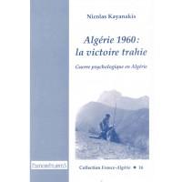 Algérie 1960 : la victoire trahie. Guerre psychologique en Algérie