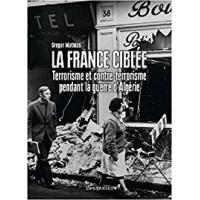 La France ciblée - Terrorisme et contre-terrorisme pendant la guerre d'Algérie