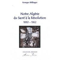 Notre Algérie du Sacré à la Révolution. 1830-1962